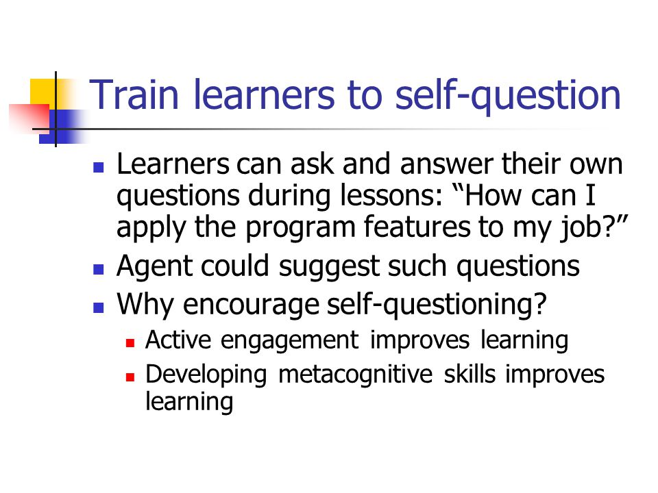 Train learners to self-question Learners can ask and answer their own questions during lessons: How can I apply the program features to my job? Agent could suggest such questions Why encourage self-questioning.