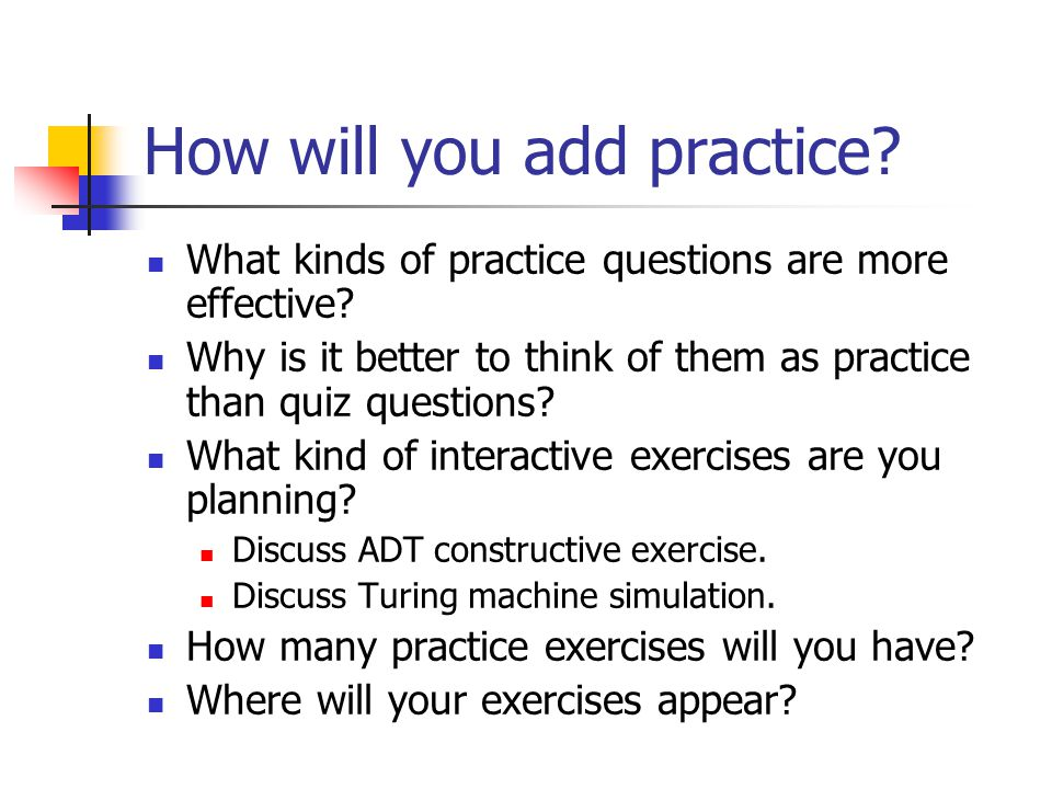 How will you add practice. What kinds of practice questions are more effective.