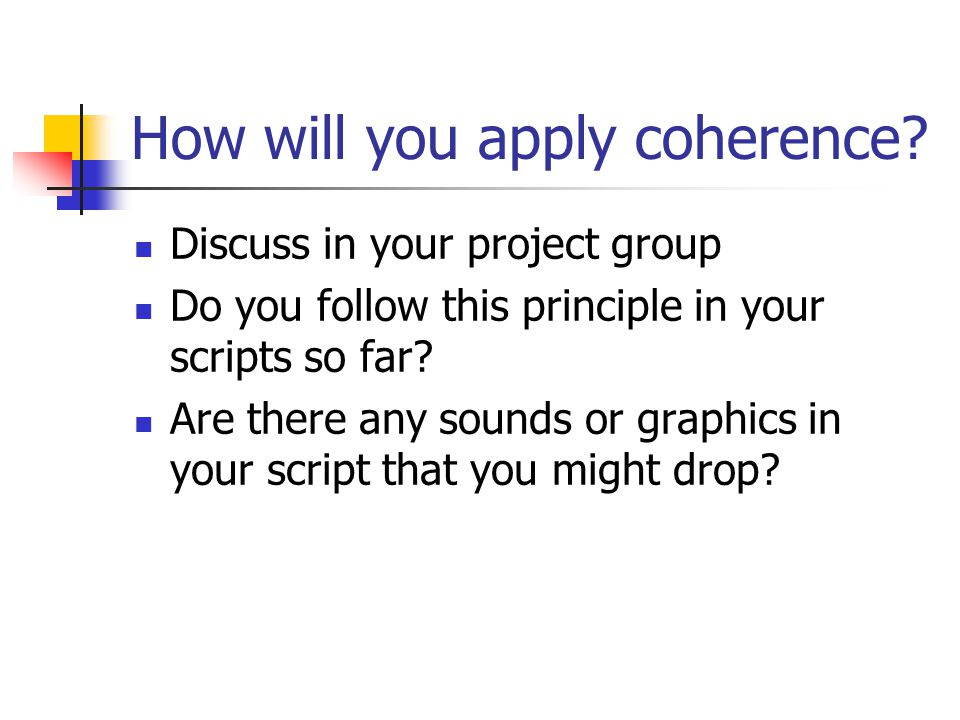 How will you apply coherence? Discuss in your project group Do you follow this principle in your scripts so far? Are there any sounds or graphics in y