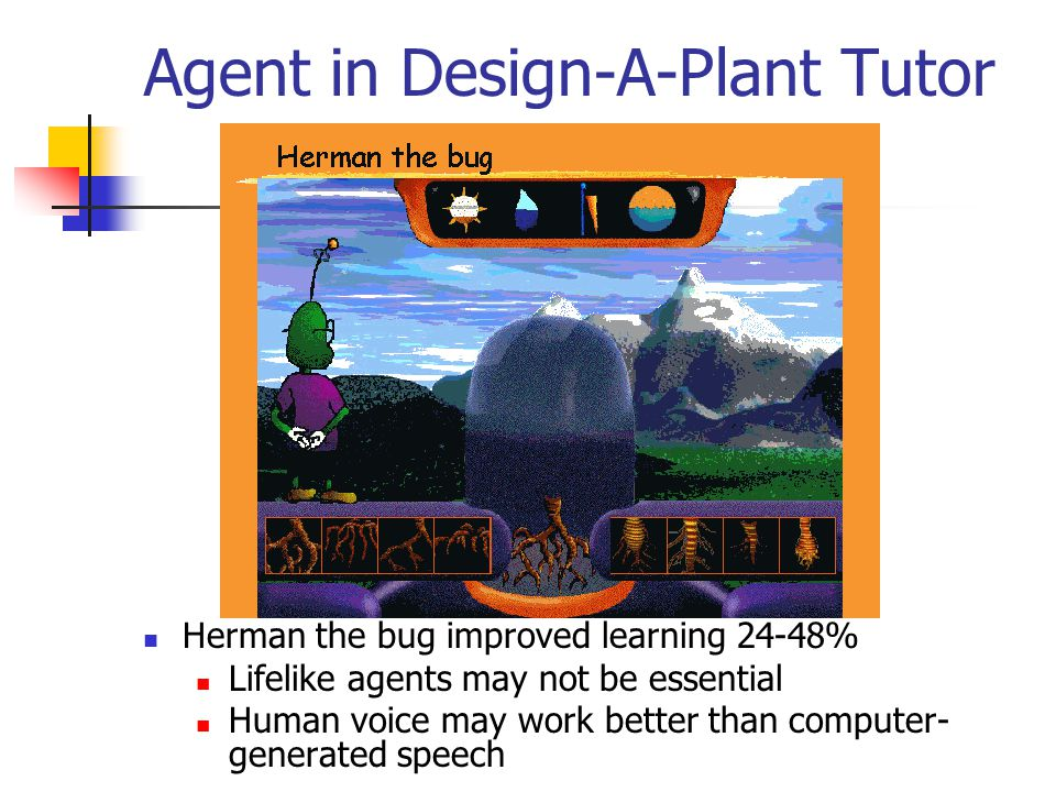 Agent in Design-A-Plant Tutor Herman the bug improved learning 24-48% Lifelike agents may not be essential Human voice may work better than computer- generated speech