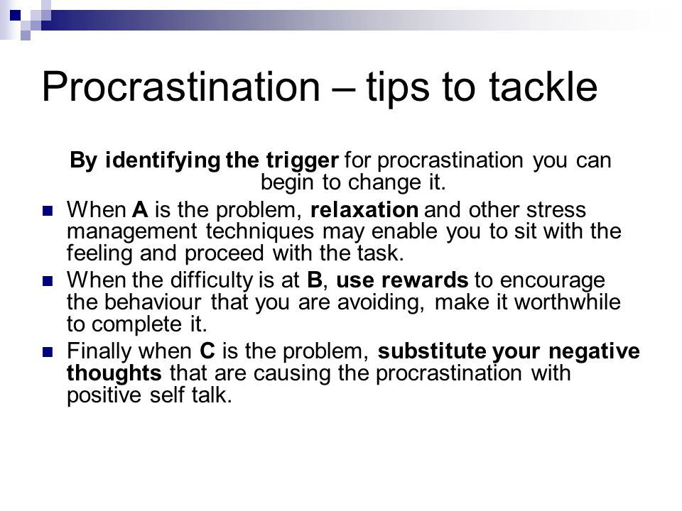 Procrastination – tips to tackle By identifying the trigger for procrastination you can begin to change it. When A is the problem, relaxation and othe