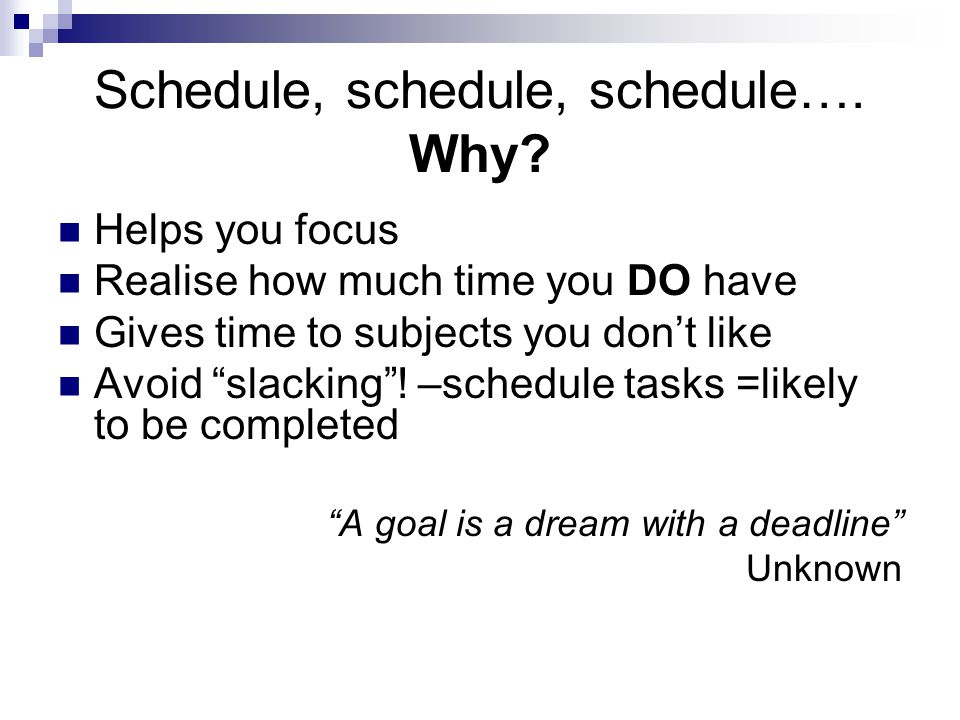 "Schedule, schedule, schedule…. Why? Helps you focus Realise how much time you DO have Gives time to subjects you don't like Avoid ""slacking""! –schedul"