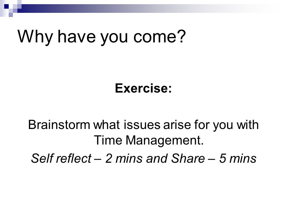 Why have you come? Exercise: Brainstorm what issues arise for you with Time Management. Self reflect – 2 mins and Share – 5 mins