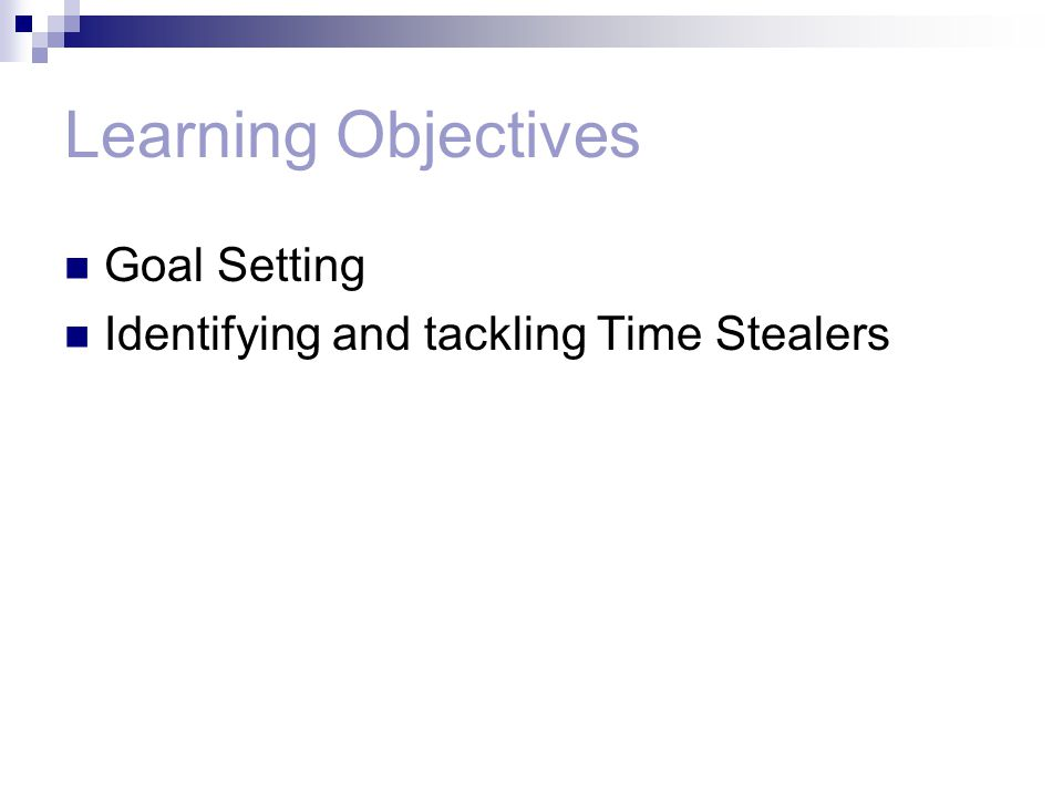Learning Objectives Goal Setting Identifying and tackling Time Stealers
