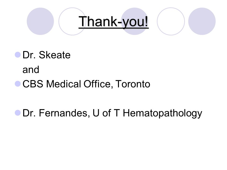 Thank-you! Dr. Skeate and CBS Medical Office, Toronto Dr. Fernandes, U of T Hematopathology