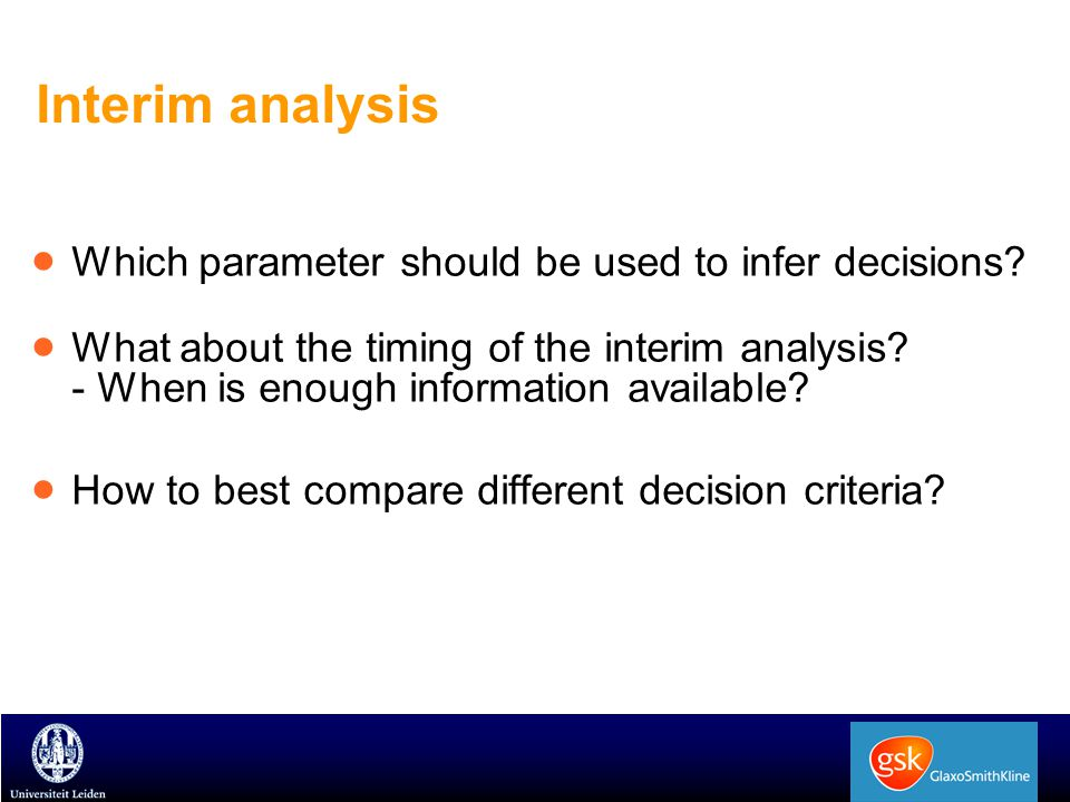 Interim analysis  Which parameter should be used to infer decisions?  What about the timing of the interim analysis? - When is enough information av