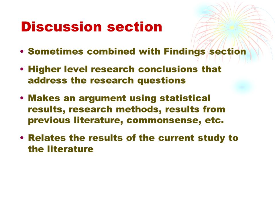 Discussion section Sometimes combined with Findings section Higher level research conclusions that address the research questions Makes an argument using statistical results, research methods, results from previous literature, commonsense, etc.