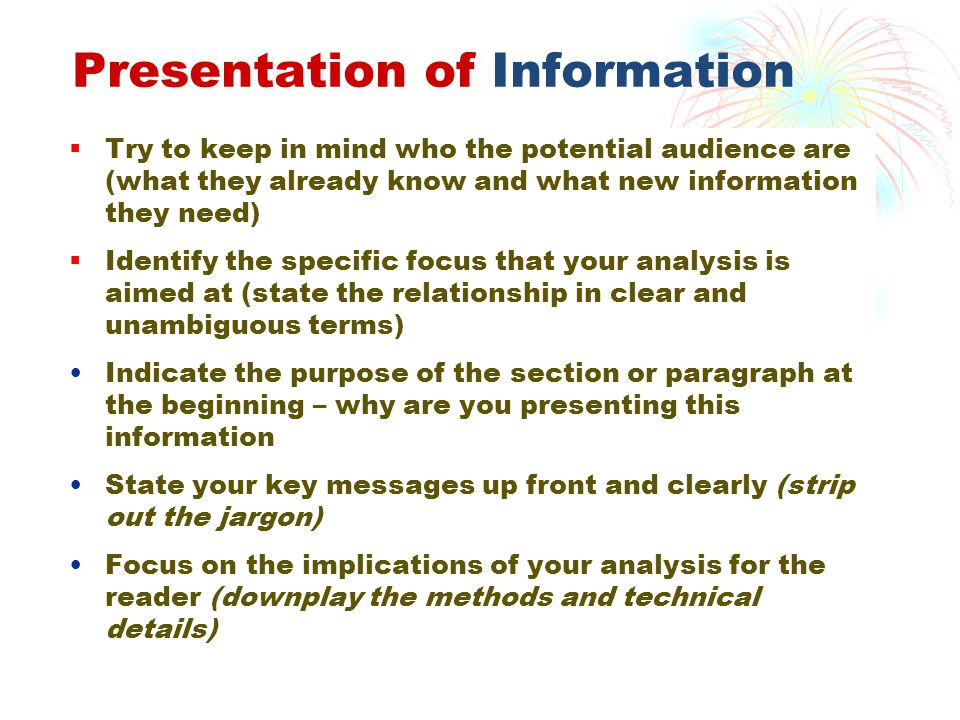 Presentation of Information  Try to keep in mind who the potential audience are (what they already know and what new information they need)  Identify the specific focus that your analysis is aimed at (state the relationship in clear and unambiguous terms) Indicate the purpose of the section or paragraph at the beginning – why are you presenting this information State your key messages up front and clearly (strip out the jargon) Focus on the implications of your analysis for the reader (downplay the methods and technical details)