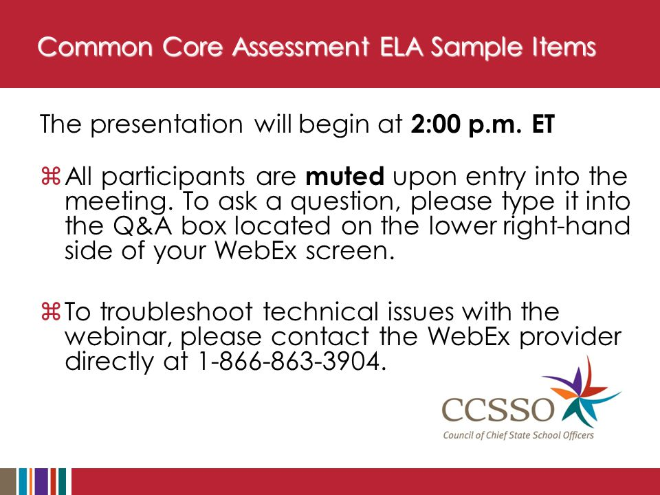 Common Core Assessment ELA Sample Items The presentation will begin at 2:00 p.m. ET  All participants are muted upon entry into the meeting. To ask a