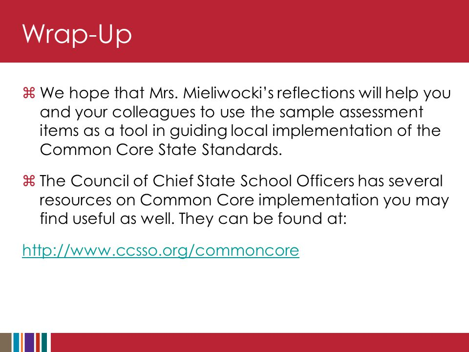 Wrap-Up  We hope that Mrs. Mieliwocki's reflections will help you and your colleagues to use the sample assessment items as a tool in guiding local i