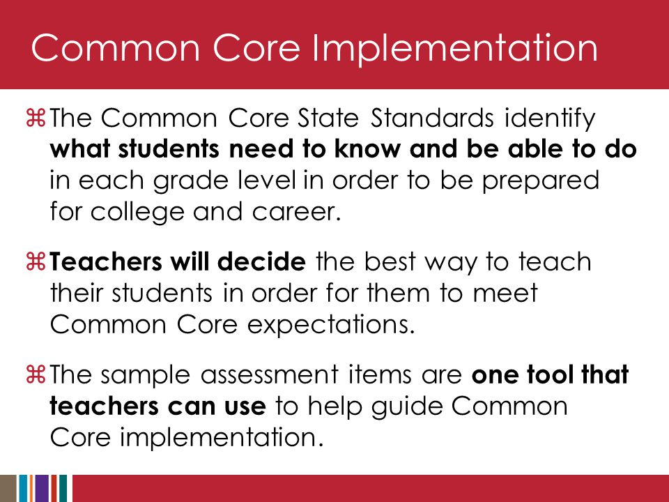 Common Core Implementation  The Common Core State Standards identify what students need to know and be able to do in each grade level in order to be