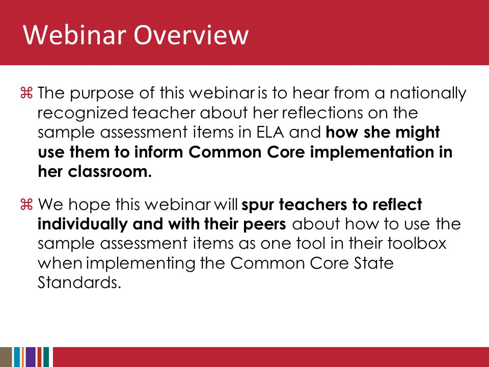 Webinar Overview  The purpose of this webinar is to hear from a nationally recognized teacher about her reflections on the sample assessment items in ELA and how she might use them to inform Common Core implementation in her classroom.