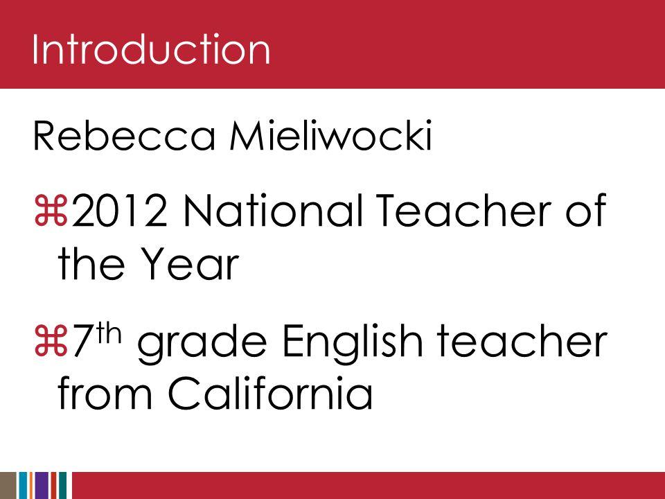 Introduction Rebecca Mieliwocki  2012 National Teacher of the Year  7 th grade English teacher from California