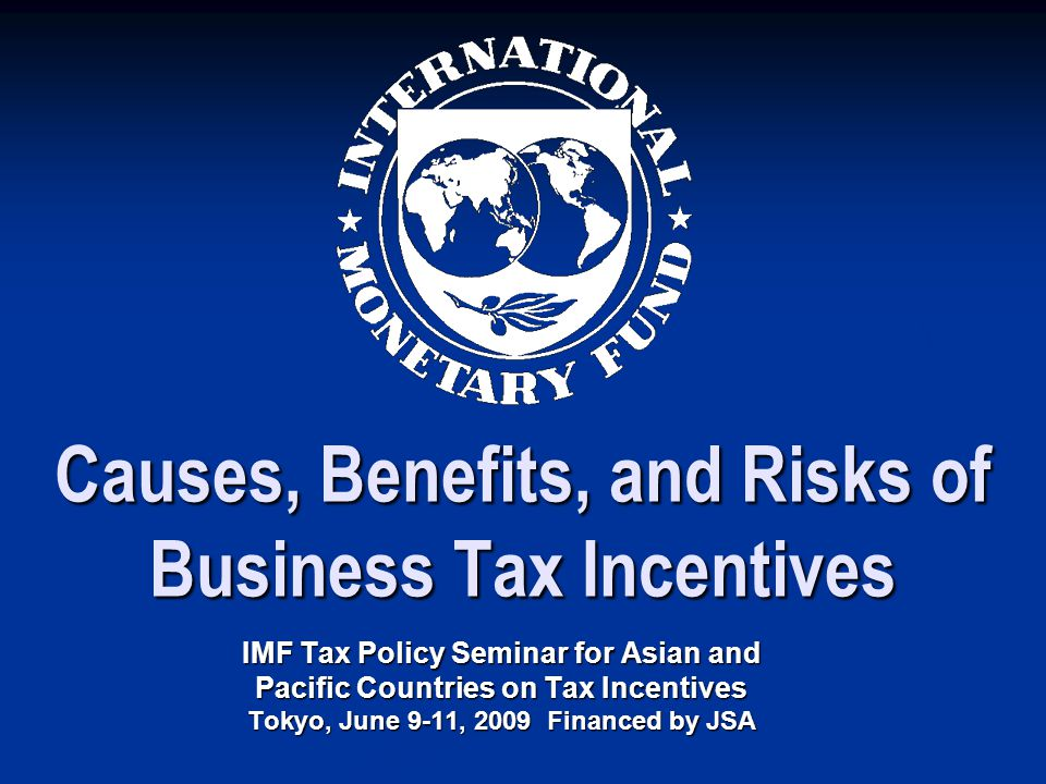 Causes, Benefits, and Risks of Business Tax Incentives IMF Tax Policy Seminar for Asian and Pacific Countries on Tax Incentives Tokyo, June 9-11, 2009 Financed by JSA