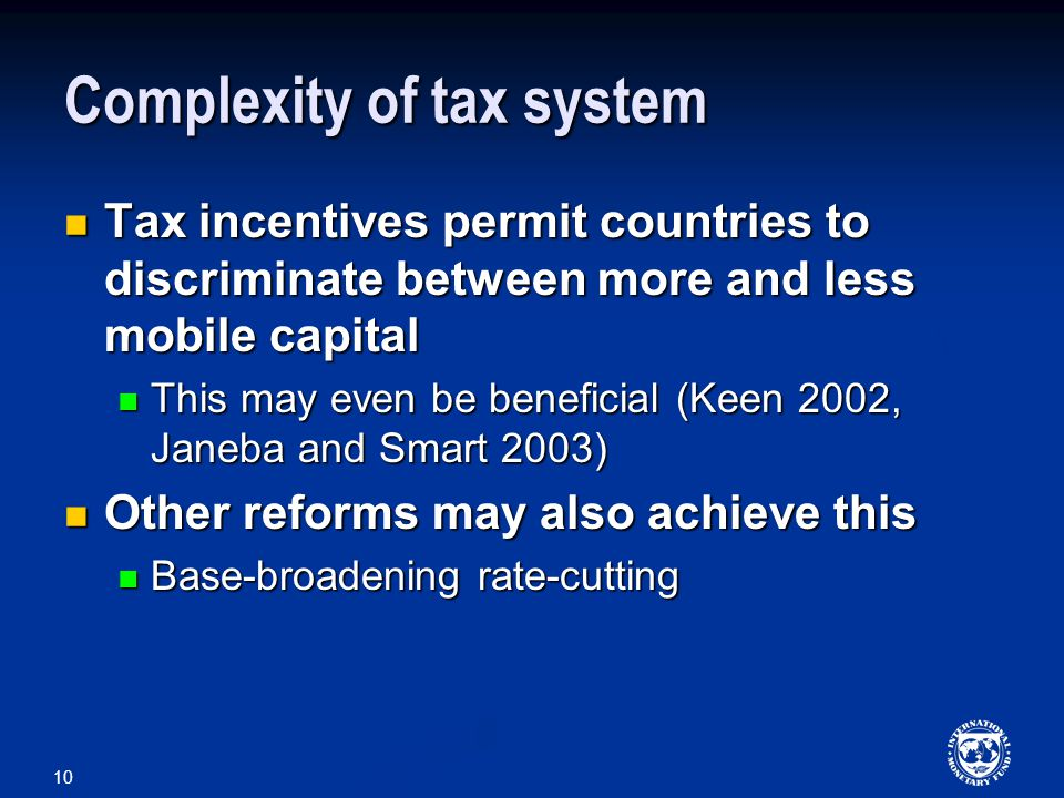 10 Complexity of tax system Tax incentives permit countries to discriminate between more and less mobile capital Tax incentives permit countries to discriminate between more and less mobile capital This may even be beneficial (Keen 2002, Janeba and Smart 2003) This may even be beneficial (Keen 2002, Janeba and Smart 2003) Other reforms may also achieve this Other reforms may also achieve this Base-broadening rate-cutting Base-broadening rate-cutting