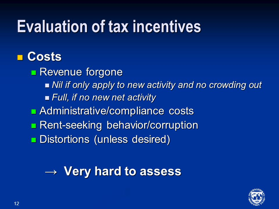 12 Evaluation of tax incentives Costs Costs Revenue forgone Revenue forgone Nil if only apply to new activity and no crowding out Nil if only apply to new activity and no crowding out Full, if no new net activity Full, if no new net activity Administrative/compliance costs Administrative/compliance costs Rent-seeking behavior/corruption Rent-seeking behavior/corruption Distortions (unless desired) Distortions (unless desired) → Very hard to assess