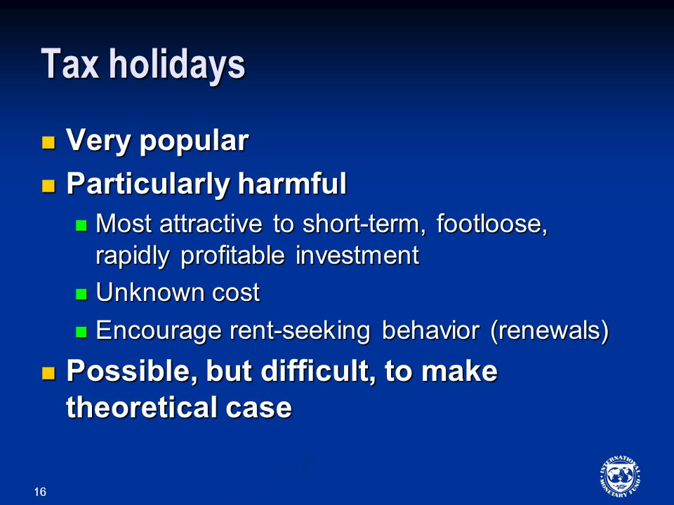 16 Tax holidays Very popular Very popular Particularly harmful Particularly harmful Most attractive to short-term, footloose, rapidly profitable investment Most attractive to short-term, footloose, rapidly profitable investment Unknown cost Unknown cost Encourage rent-seeking behavior (renewals) Encourage rent-seeking behavior (renewals) Possible, but difficult, to make theoretical case Possible, but difficult, to make theoretical case