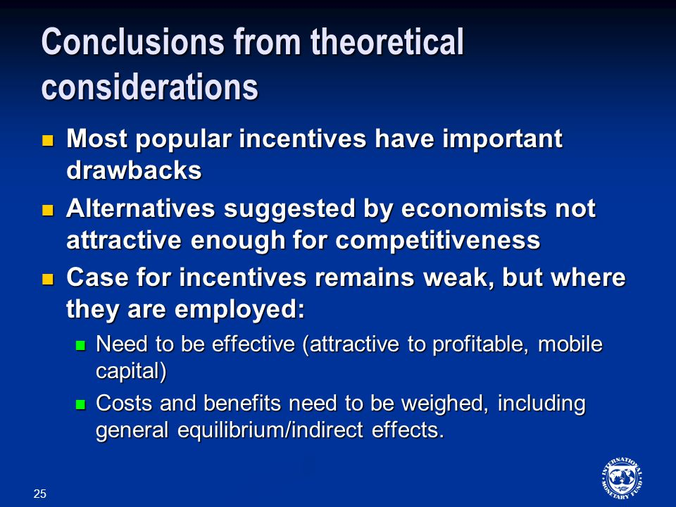 25 Conclusions from theoretical considerations Most popular incentives have important drawbacks Most popular incentives have important drawbacks Alternatives suggested by economists not attractive enough for competitiveness Alternatives suggested by economists not attractive enough for competitiveness Case for incentives remains weak, but where they are employed: Case for incentives remains weak, but where they are employed: Need to be effective (attractive to profitable, mobile capital) Need to be effective (attractive to profitable, mobile capital) Costs and benefits need to be weighed, including general equilibrium/indirect effects.