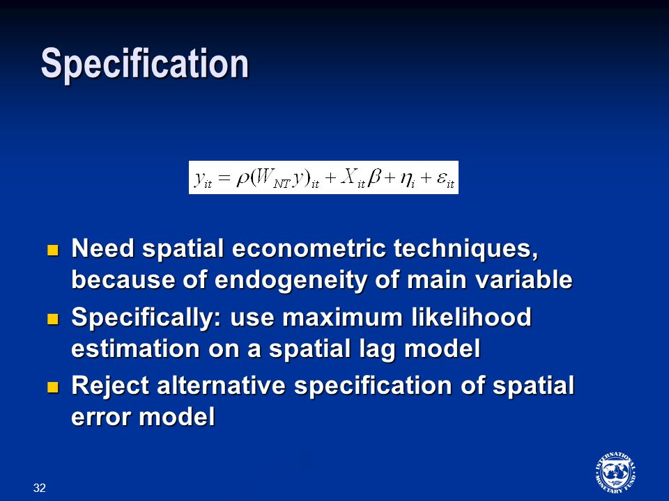32 Specification Need spatial econometric techniques, because of endogeneity of main variable Need spatial econometric techniques, because of endogeneity of main variable Specifically: use maximum likelihood estimation on a spatial lag model Specifically: use maximum likelihood estimation on a spatial lag model Reject alternative specification of spatial error model Reject alternative specification of spatial error model