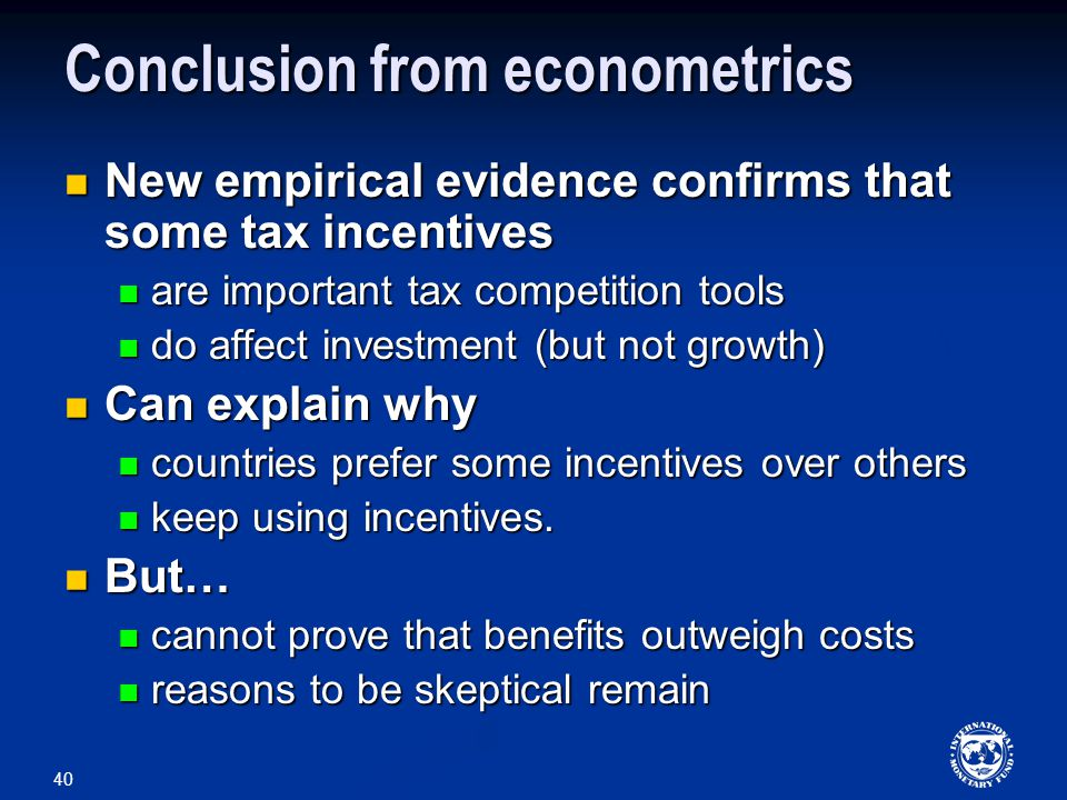 40 Conclusion from econometrics New empirical evidence confirms that some tax incentives New empirical evidence confirms that some tax incentives are important tax competition tools are important tax competition tools do affect investment (but not growth) do affect investment (but not growth) Can explain why Can explain why countries prefer some incentives over others countries prefer some incentives over others keep using incentives.