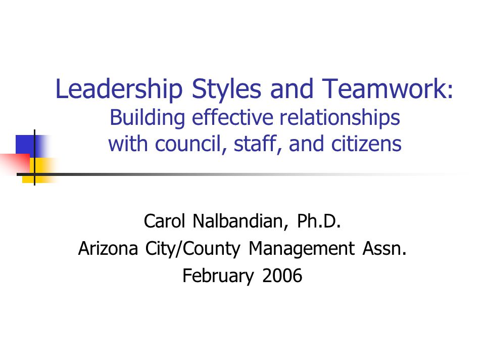 Leadership Styles and Teamwork : Building effective relationships with council, staff, and citizens Carol Nalbandian, Ph.D.
