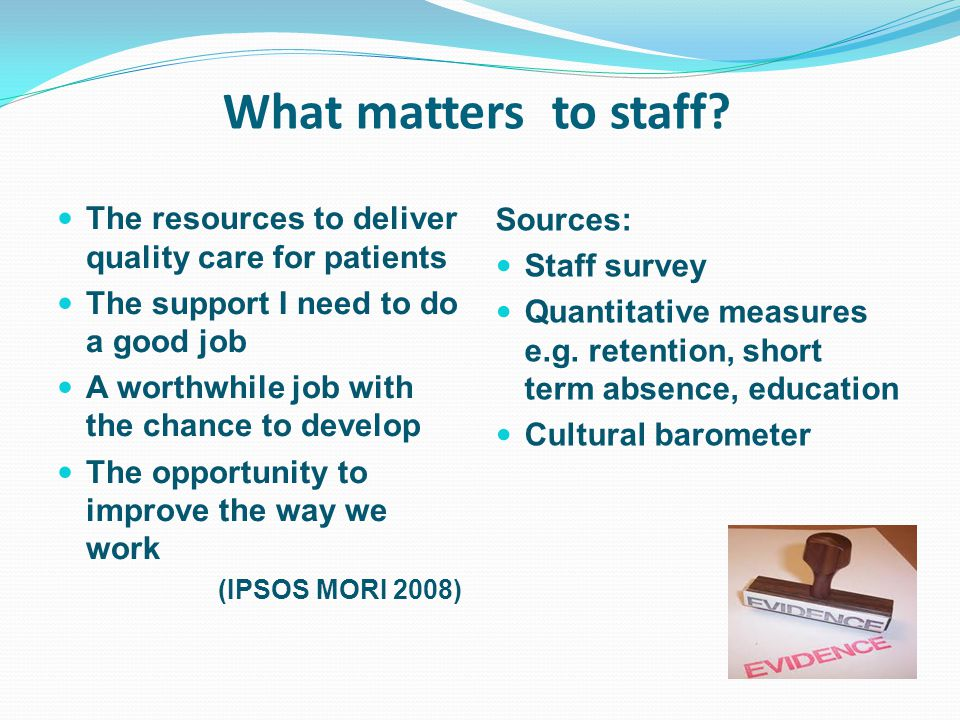 What matters to staff? The resources to deliver quality care for patients The support I need to do a good job A worthwhile job with the chance to deve