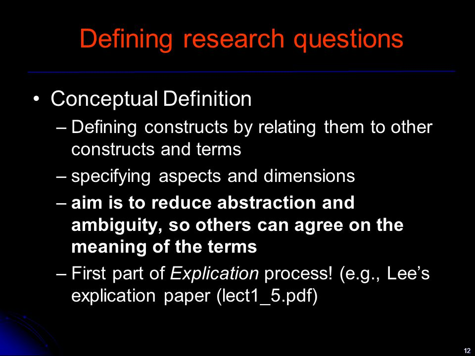 12 Defining research questions Conceptual Definition –Defining constructs by relating them to other constructs and terms –specifying aspects and dimensions –aim is to reduce abstraction and ambiguity, so others can agree on the meaning of the terms –First part of Explication process.