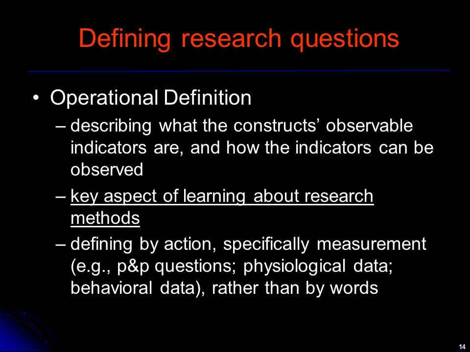 14 Defining research questions Operational Definition –describing what the constructs' observable indicators are, and how the indicators can be observed –key aspect of learning about research methods –defining by action, specifically measurement (e.g., p&p questions; physiological data; behavioral data), rather than by words