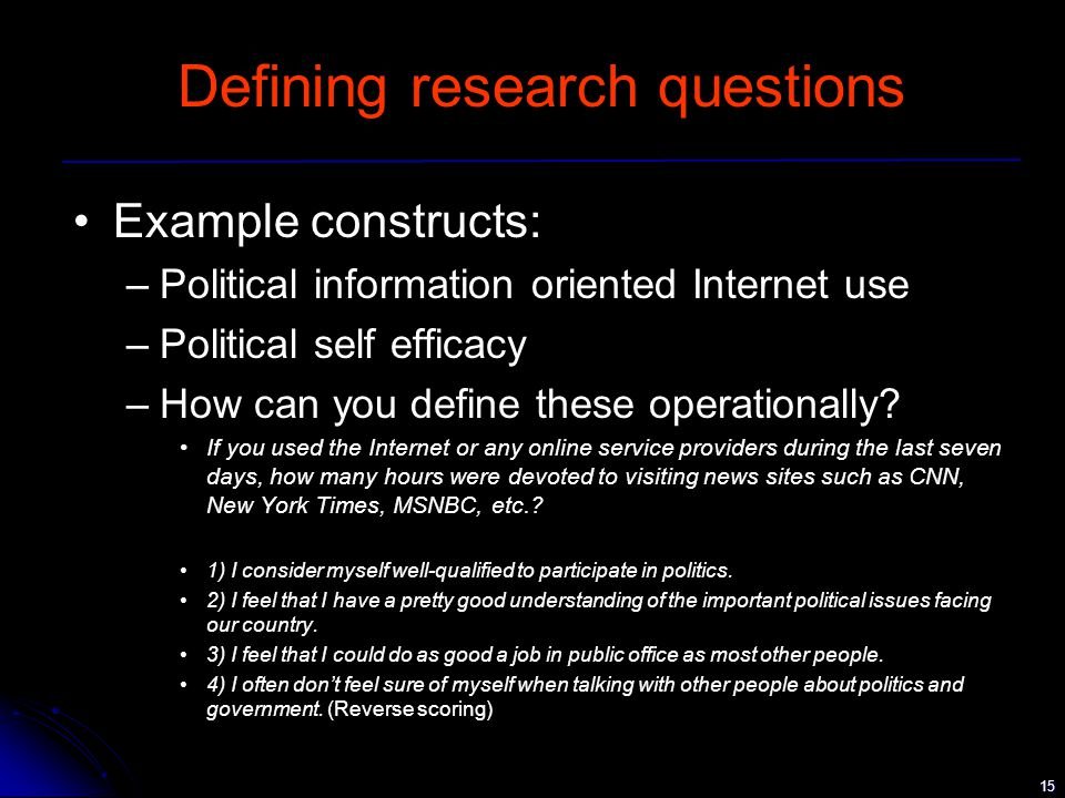 15 Defining research questions Example constructs: –Political information oriented Internet use –Political self efficacy –How can you define these operationally.