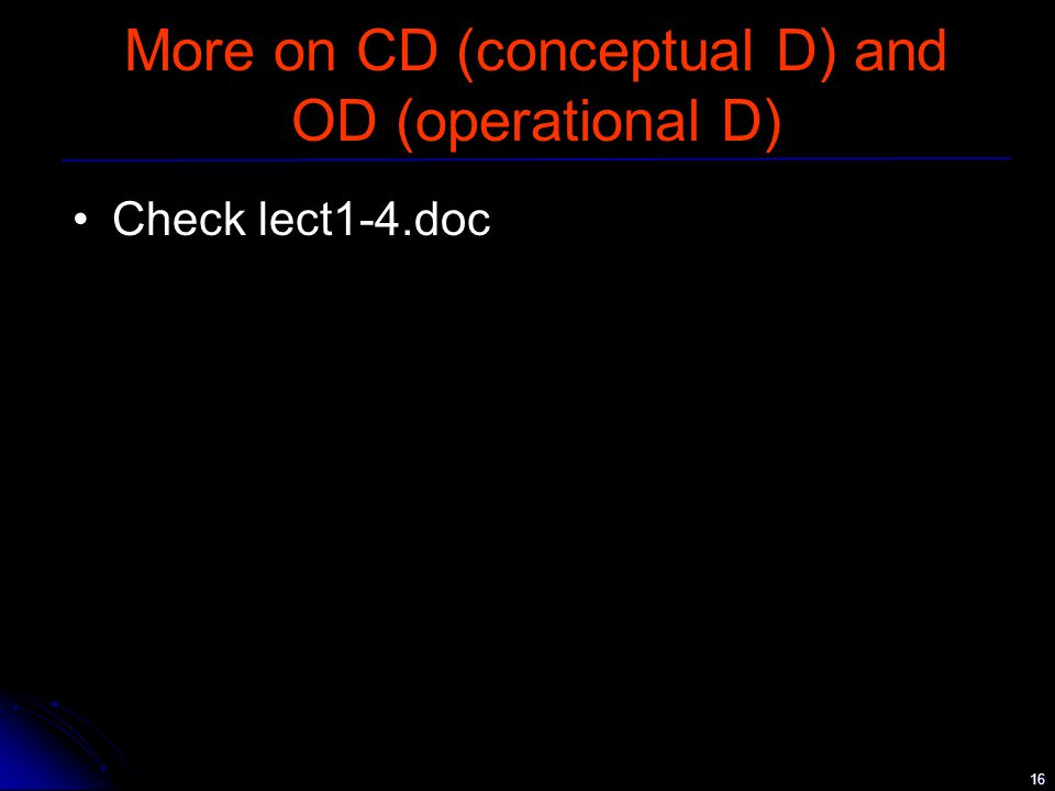 16 More on CD (conceptual D) and OD (operational D) Check lect1-4.doc