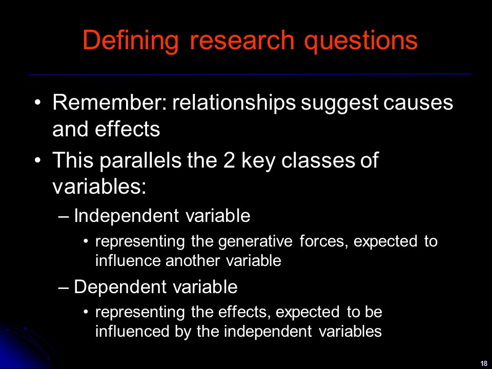 18 Defining research questions Remember: relationships suggest causes and effects This parallels the 2 key classes of variables: –Independent variable representing the generative forces, expected to influence another variable –Dependent variable representing the effects, expected to be influenced by the independent variables
