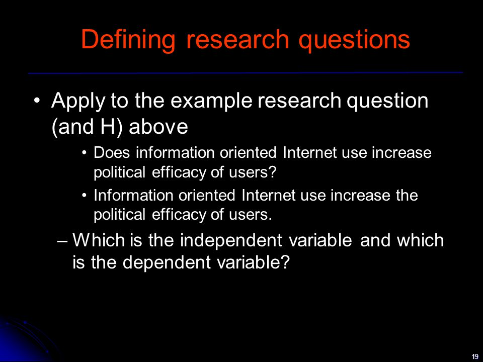 19 Defining research questions Apply to the example research question (and H) above Does information oriented Internet use increase political efficacy of users.