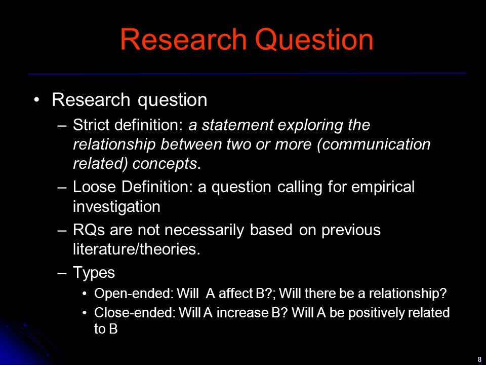 8 Research Question Research question –Strict definition: a statement exploring the relationship between two or more (communication related) concepts.