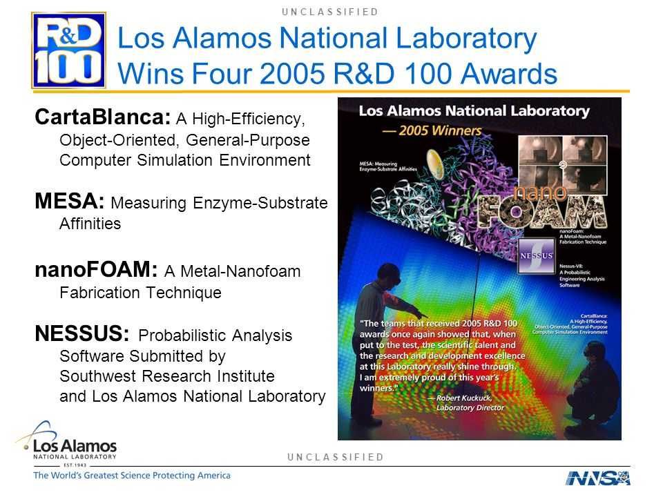 Los Alamos National Laboratory Wins Four 2005 R&D 100 Awards CartaBlanca: A High-Efficiency, Object-Oriented, General-Purpose Computer Simulation Environment MESA: Measuring Enzyme-Substrate Affinities nanoFOAM: A Metal-Nanofoam Fabrication Technique NESSUS: Probabilistic Analysis Software Submitted by Southwest Research Institute and Los Alamos National Laboratory U N C L A S S I F I E D