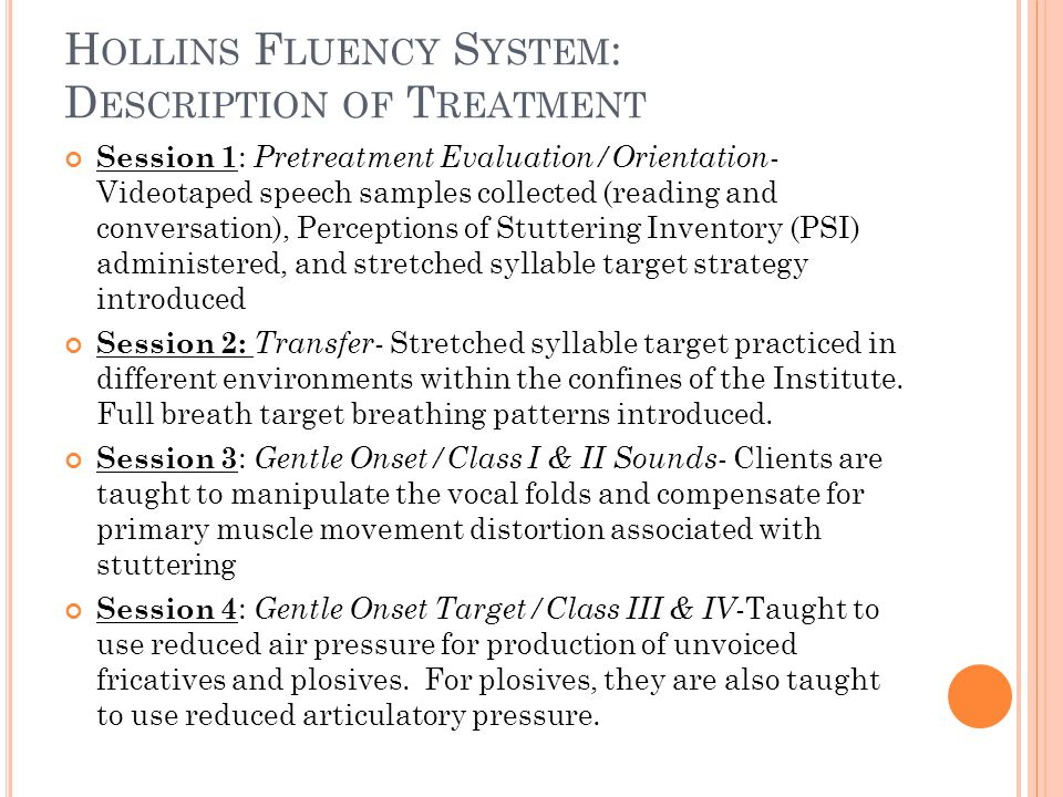 H OLLINS F LUENCY S YSTEM : D ESCRIPTION OF T REATMENT Session 1 : Pretreatment Evaluation/Orientation - Videotaped speech samples collected (reading and conversation), Perceptions of Stuttering Inventory (PSI) administered, and stretched syllable target strategy introduced Session 2: Transfer - Stretched syllable target practiced in different environments within the confines of the Institute.