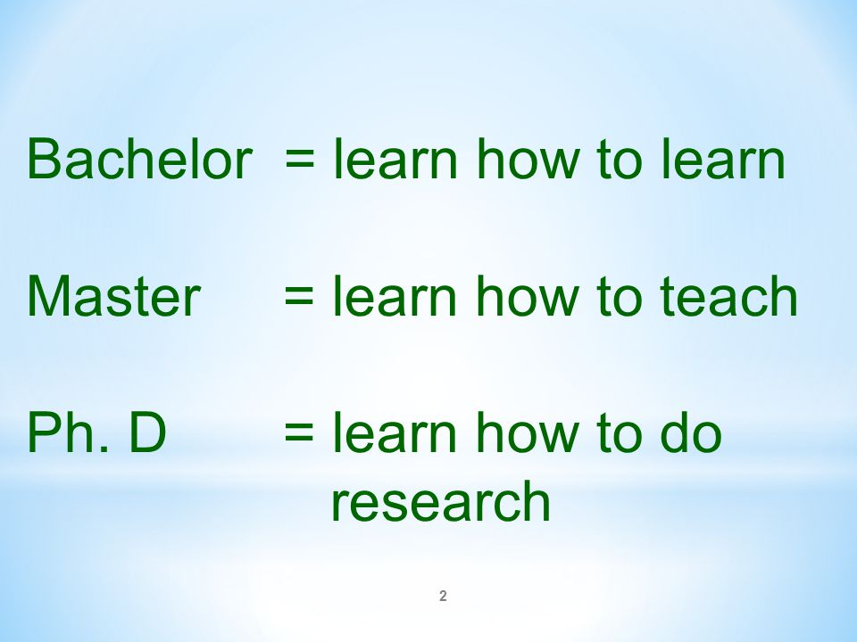2 Bachelor = learn how to learn Master = learn how to teach Ph. D = learn how to do research