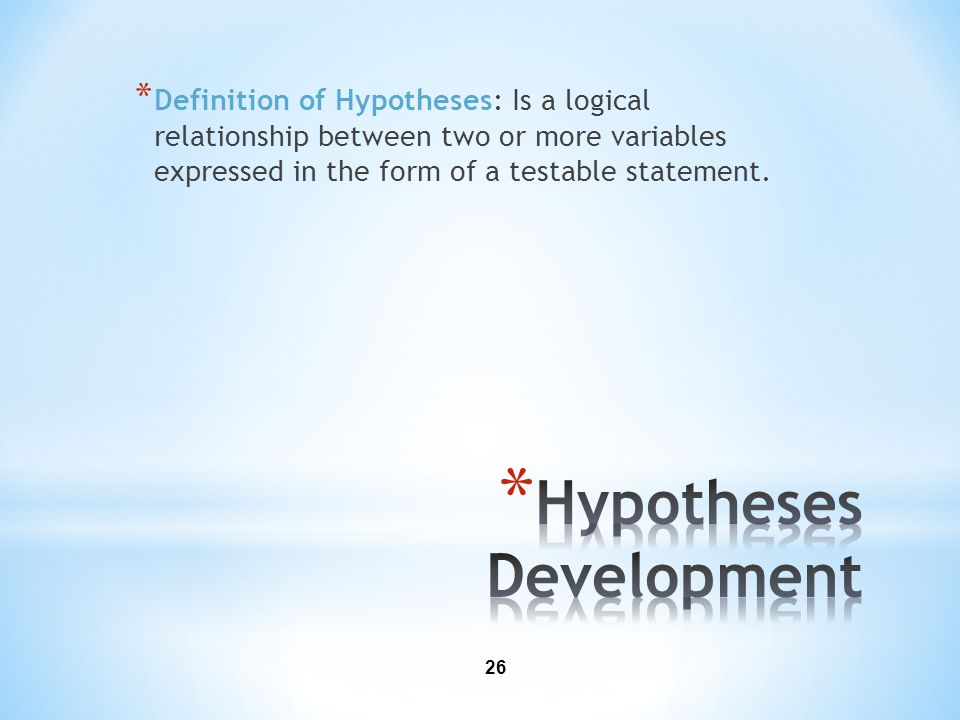 26 * Definition of Hypotheses: Is a logical relationship between two or more variables expressed in the form of a testable statement.