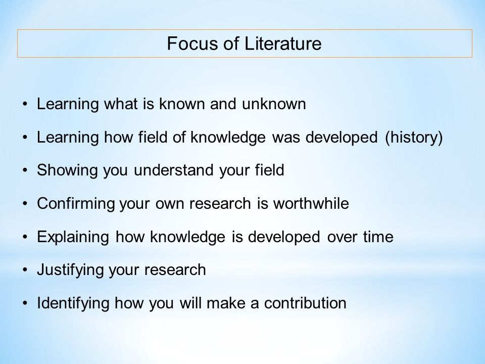 Focus of Literature Learning what is known and unknown Learning how field of knowledge was developed (history) Showing you understand your field Confi