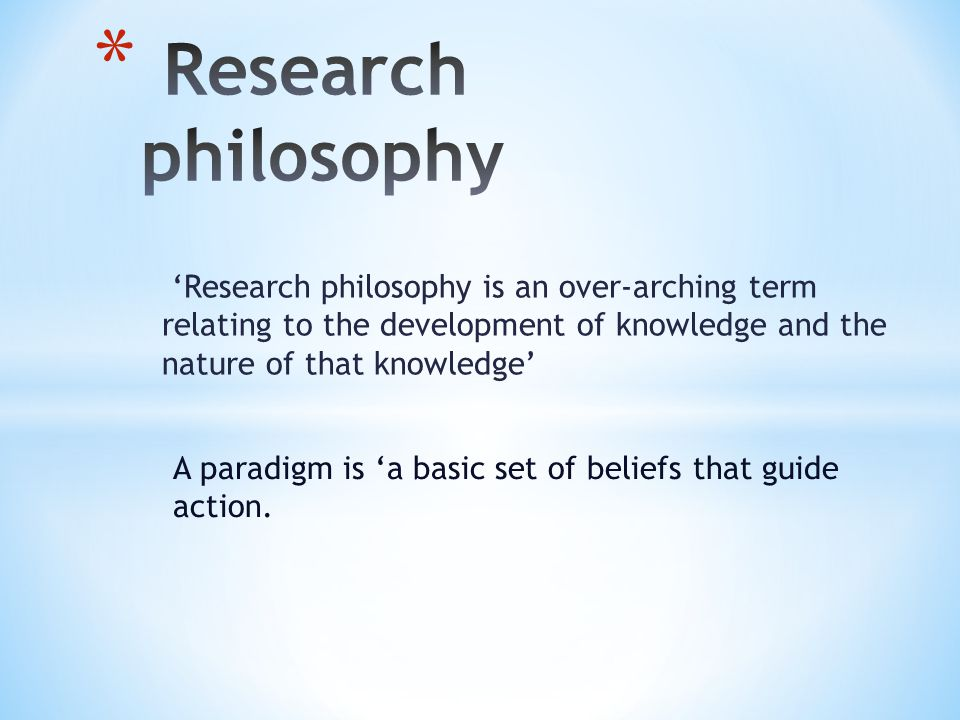 'Research philosophy is an over-arching term relating to the development of knowledge and the nature of that knowledge' A paradigm is 'a basic set of
