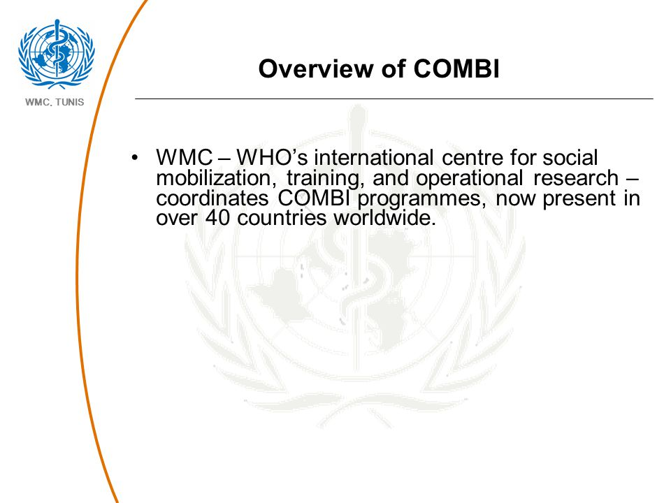 WMC, TUNIS Overview of COMBI WMC – WHO's international centre for social mobilization, training, and operational research – coordinates COMBI programm