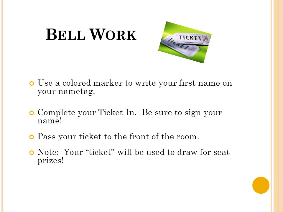 B ELL W ORK Use a colored marker to write your first name on your nametag. Complete your Ticket In. Be sure to sign your name! Pass your ticket to the