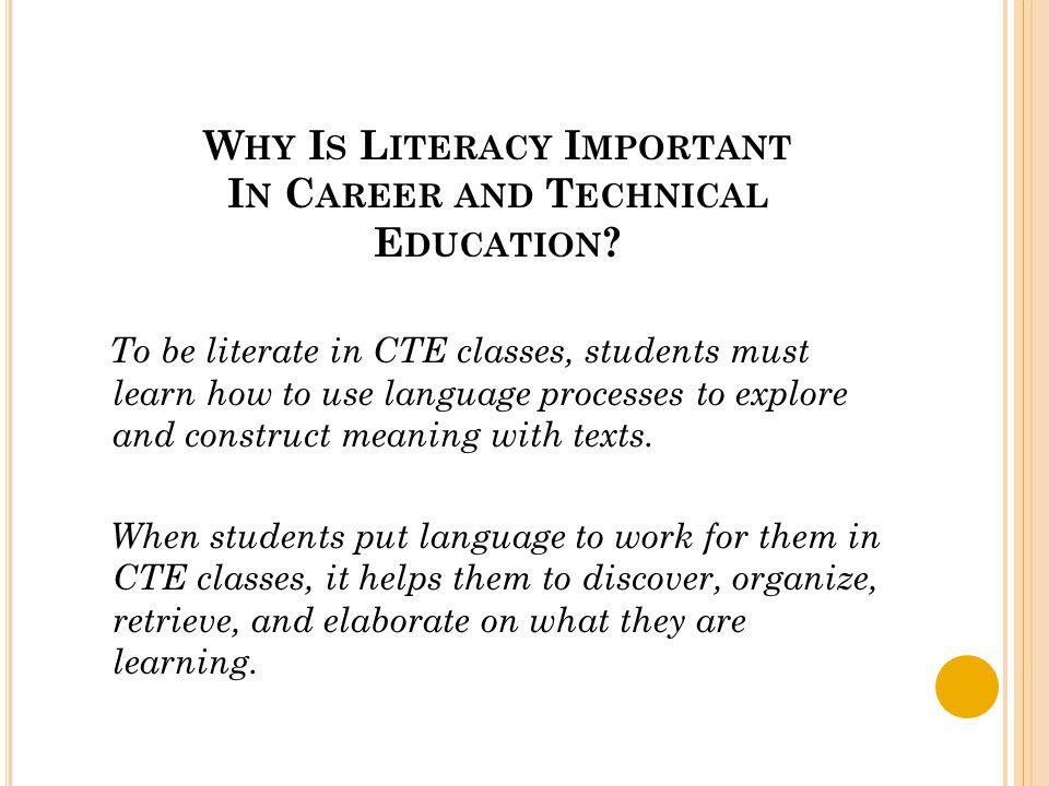 W HY I S L ITERACY I MPORTANT I N C AREER AND T ECHNICAL E DUCATION ? To be literate in CTE classes, students must learn how to use language processes