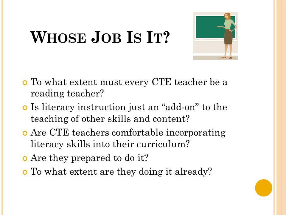 W HOSE J OB I S I T . To what extent must every CTE teacher be a reading teacher.