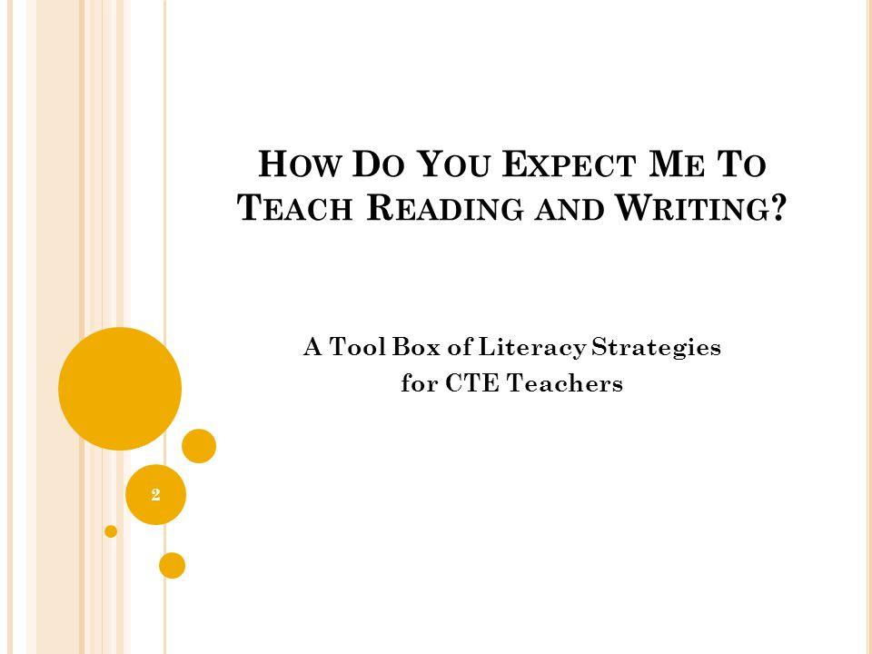 H OW D O Y OU E XPECT M E T O T EACH R EADING AND W RITING ? A Tool Box of Literacy Strategies for CTE Teachers 2