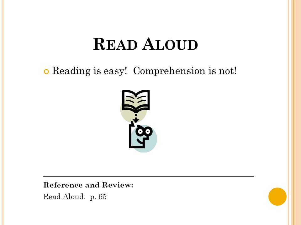 R EAD A LOUD Reading is easy! Comprehension is not! __________________________________________ Reference and Review: Read Aloud: p. 65
