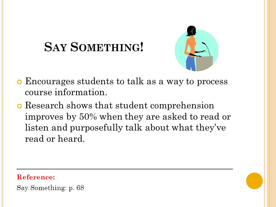S AY S OMETHING ! Encourages students to talk as a way to process course information. Research shows that student comprehension improves by 50% when t