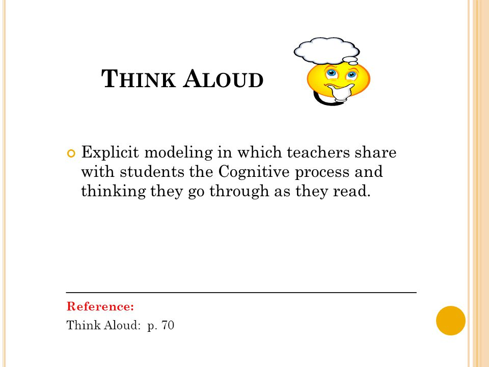 T HINK A LOUD Explicit modeling in which teachers share with students the Cognitive process and thinking they go through as they read. _______________