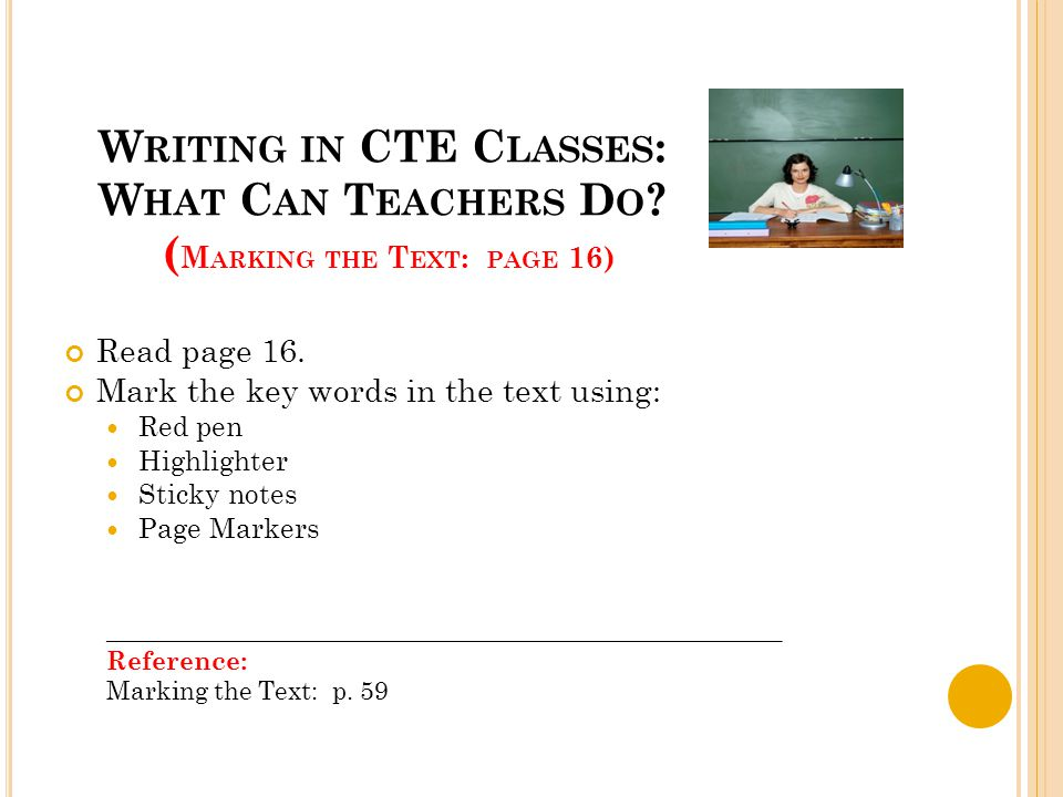 W RITING IN CTE C LASSES : W HAT C AN T EACHERS D O ? ( M ARKING THE T EXT : PAGE 16) Read page 16. Mark the key words in the text using: Red pen High