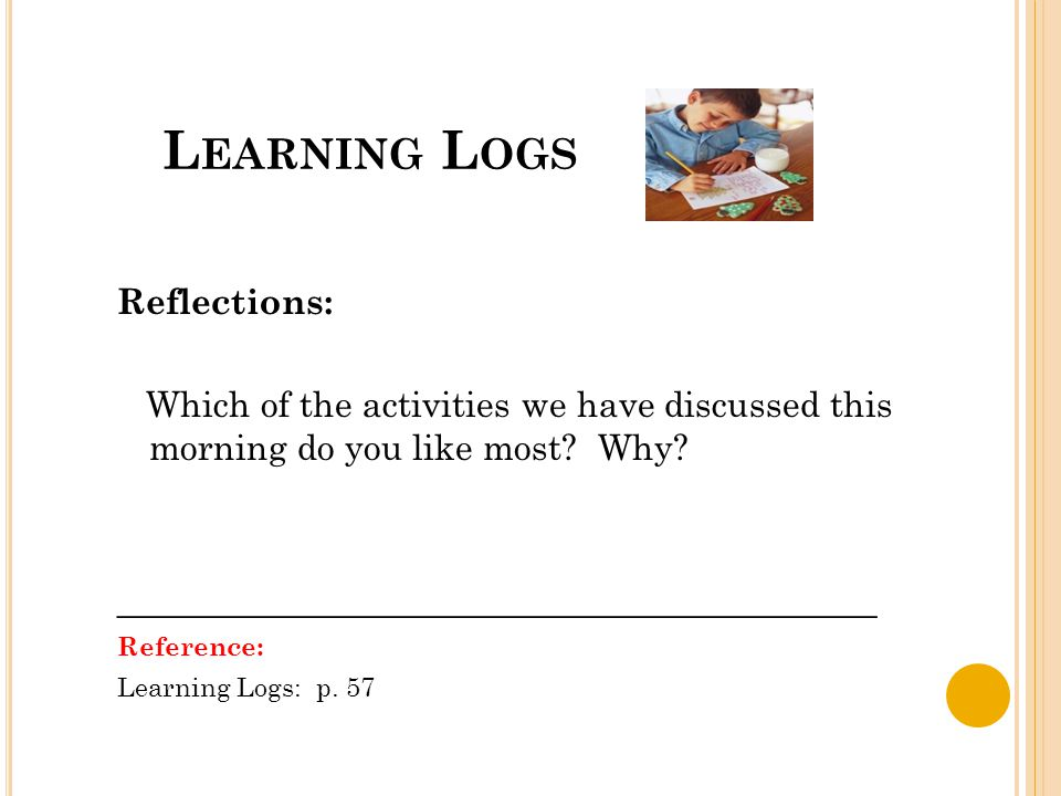 L EARNING L OGS Reflections: Which of the activities we have discussed this morning do you like most? Why? ___________________________________________
