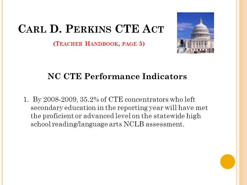 C ARL D. P ERKINS CTE A CT (T EACHER H ANDBOOK, PAGE 5) NC CTE Performance Indicators 1.